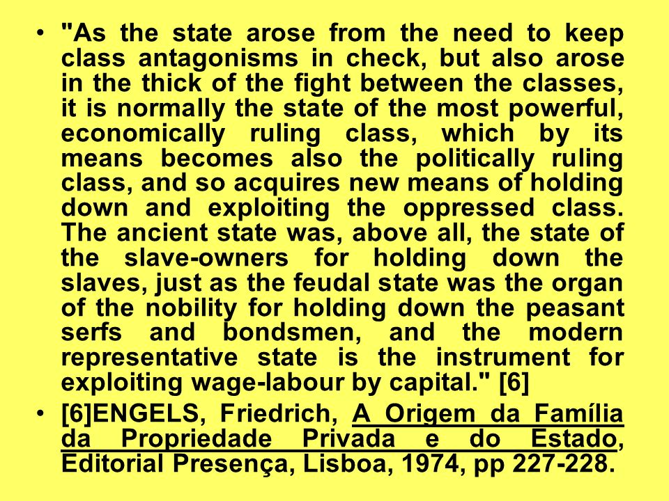 As the state arose from the need to keep class antagonisms in check, but also arose in the thick of the fight between the classes, it is normally the state of the most powerful, economically ruling class, which by its means becomes also the politically ruling class, and so acquires new means of holding down and exploiting the oppressed class. The ancient state was, above all, the state of the slave-owners for holding down the slaves, just as the feudal state was the organ of the nobility for holding down the peasant serfs and bondsmen, and the modern representative state is the instrument for exploiting wage-labour by capital. [6]